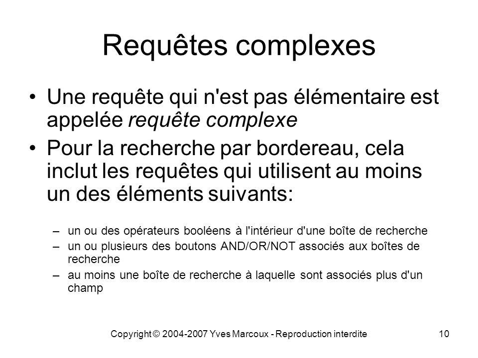 Copyright © 2004-2007 Yves Marcoux - Reproduction interdite10 Requêtes complexes Une requête qui n est pas élémentaire est appelée requête complexe Pour la recherche par bordereau, cela inclut les requêtes qui utilisent au moins un des éléments suivants: –un ou des opérateurs booléens à l intérieur d une boîte de recherche –un ou plusieurs des boutons AND/OR/NOT associés aux boîtes de recherche –au moins une boîte de recherche à laquelle sont associés plus d un champ