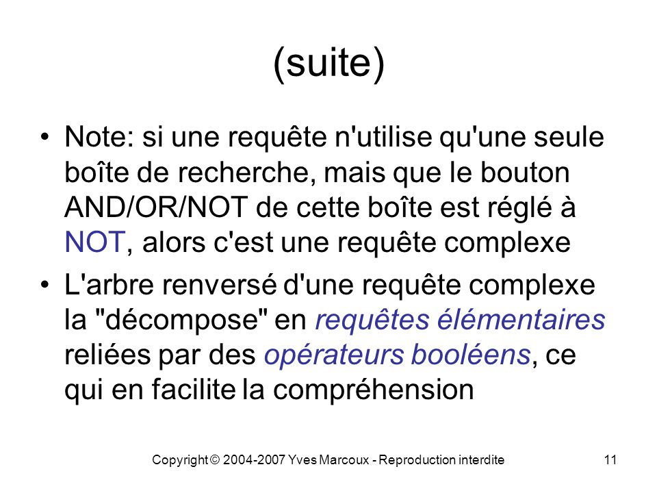 Copyright © 2004-2007 Yves Marcoux - Reproduction interdite11 (suite) Note: si une requête n utilise qu une seule boîte de recherche, mais que le bouton AND/OR/NOT de cette boîte est réglé à NOT, alors c est une requête complexe L arbre renversé d une requête complexe la décompose en requêtes élémentaires reliées par des opérateurs booléens, ce qui en facilite la compréhension