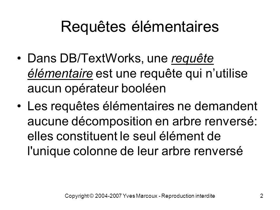 Copyright © 2004-2007 Yves Marcoux - Reproduction interdite2 Requêtes élémentaires Dans DB/TextWorks, une requête élémentaire est une requête qui n'utilise aucun opérateur booléen Les requêtes élémentaires ne demandent aucune décomposition en arbre renversé: elles constituent le seul élément de l unique colonne de leur arbre renversé