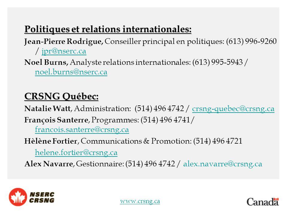 www.crsng.ca Politiques et relations internationales: Jean-Pierre Rodrigue, Conseiller principal en politiques: (613) 996-9260 / jpr@nserc.cajpr@nserc.ca Noel Burns, Analyste relations internationales: (613) 995-5943 / noel.burns@nserc.ca noel.burns@nserc.ca CRSNG Québec: Natalie Watt, Administration: (514) 496 4742 / crsng-quebec@crsng.cacrsng-quebec@crsng.ca François Santerre, Programmes: (514) 496 4741/ francois.santerre@crsng.ca francois.santerre@crsng.ca Hèlène Fortier, Communications & Promotion: (514) 496 4721 helene.fortier@crsng.ca Alex Navarre, Gestionnaire: (514) 496 4742 / alex.navarre@crsng.ca