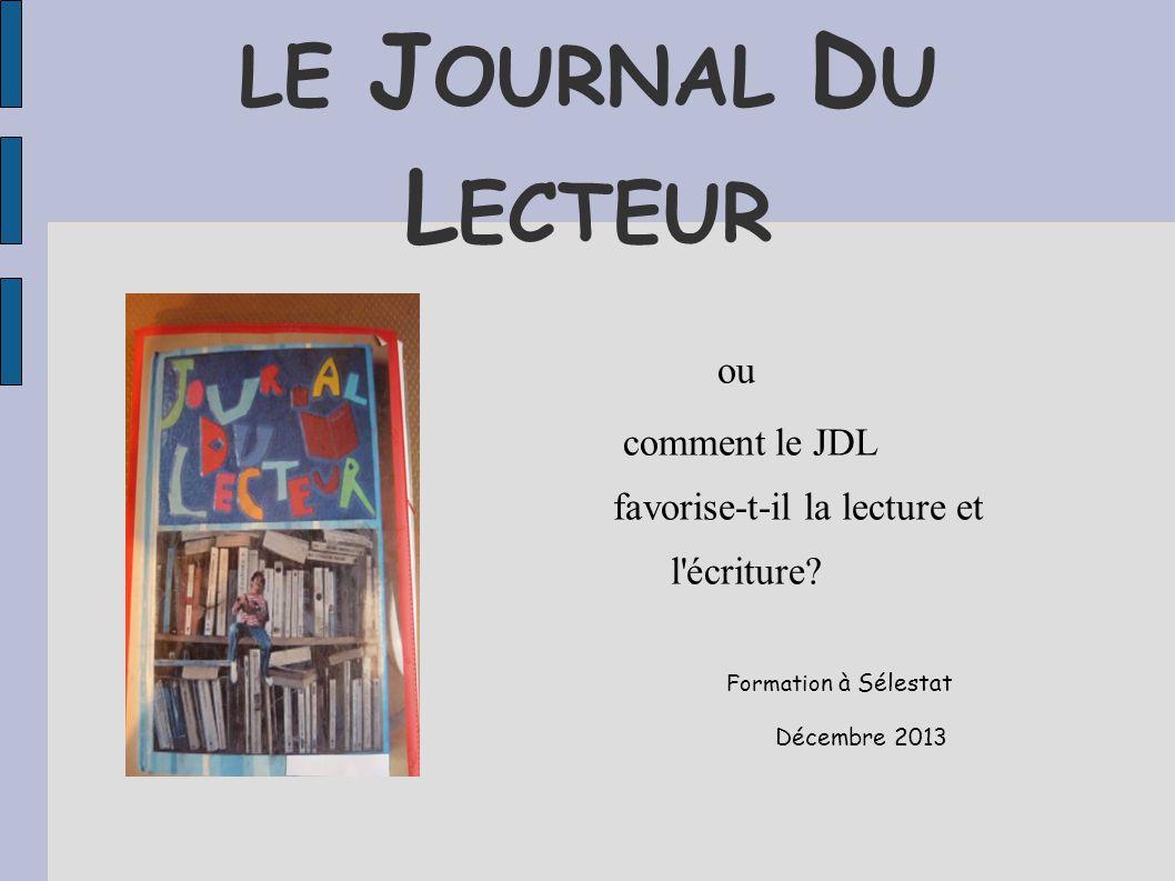 LE J OURNAL D U L ECTEUR ou comment le JDL favorise-t-il la lecture et l'écriture? Formatio n à Sélestat Décembre 2013