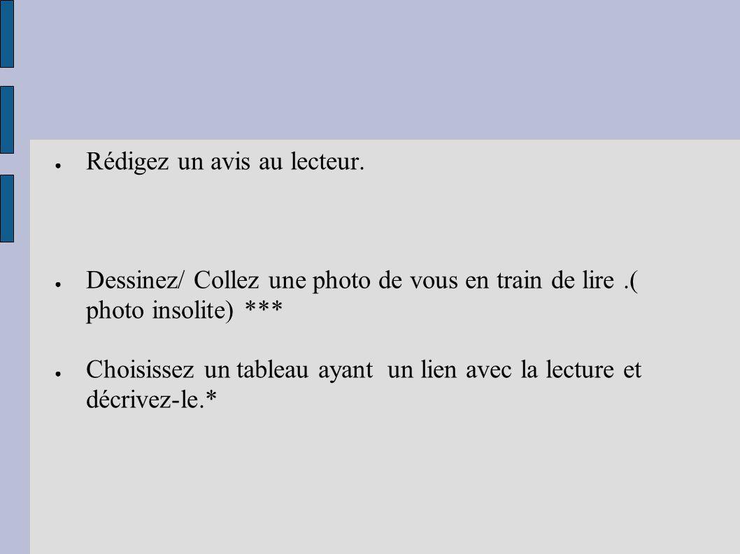● Rédigez un avis au lecteur. ● Dessinez/ Collez une photo de vous en train de lire.( photo insolite) *** ● Choisissez un tableau ayant un lien avec l