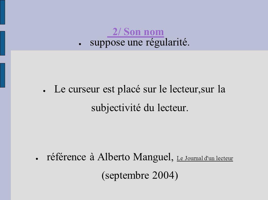 2/ Son nom ● suppose une régularité. ● Le curseur est placé sur le lecteur,sur la subjectivité du lecteur. ● référence à Alberto Manguel, Le Journal d