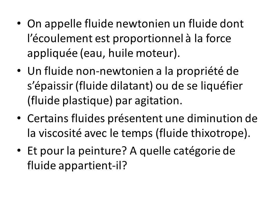 On appelle fluide newtonien un fluide dont l'écoulement est proportionnel à la force appliquée (eau, huile moteur).