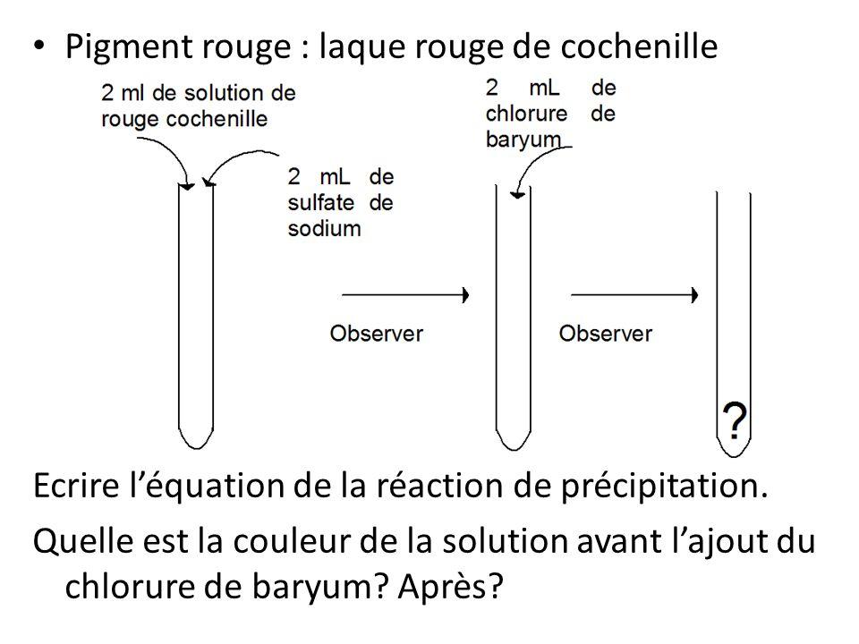 Pigment rouge : laque rouge de cochenille Ecrire l'équation de la réaction de précipitation.
