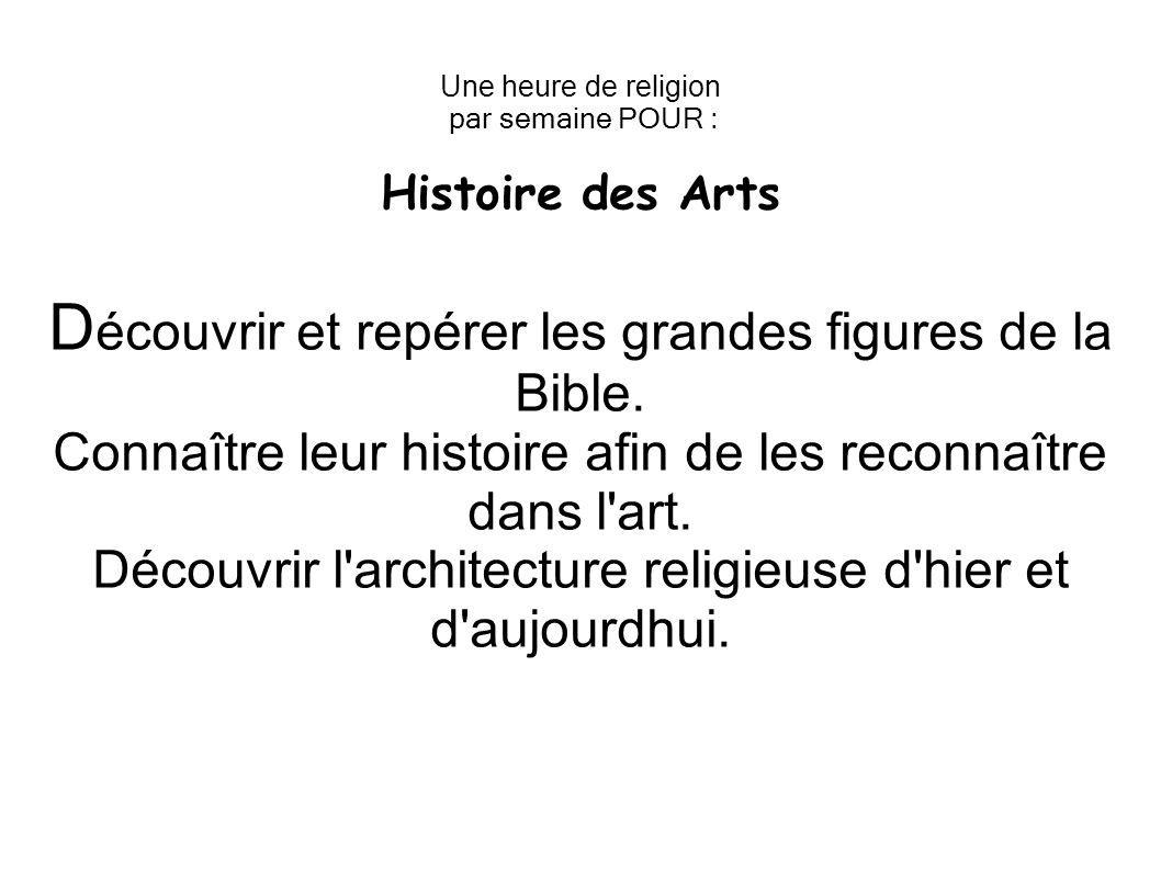 Une heure de religion par semaine POUR : Histoire des Arts D écouvrir et repérer les grandes figures de la Bible. Connaître leur histoire afin de les