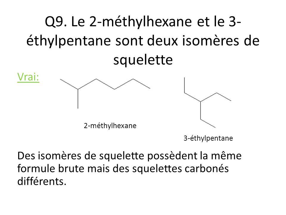 Q9. Le 2-méthylhexane et le 3- éthylpentane sont deux isomères de squelette Vrai: Des isomères de squelette possèdent la même formule brute mais des s