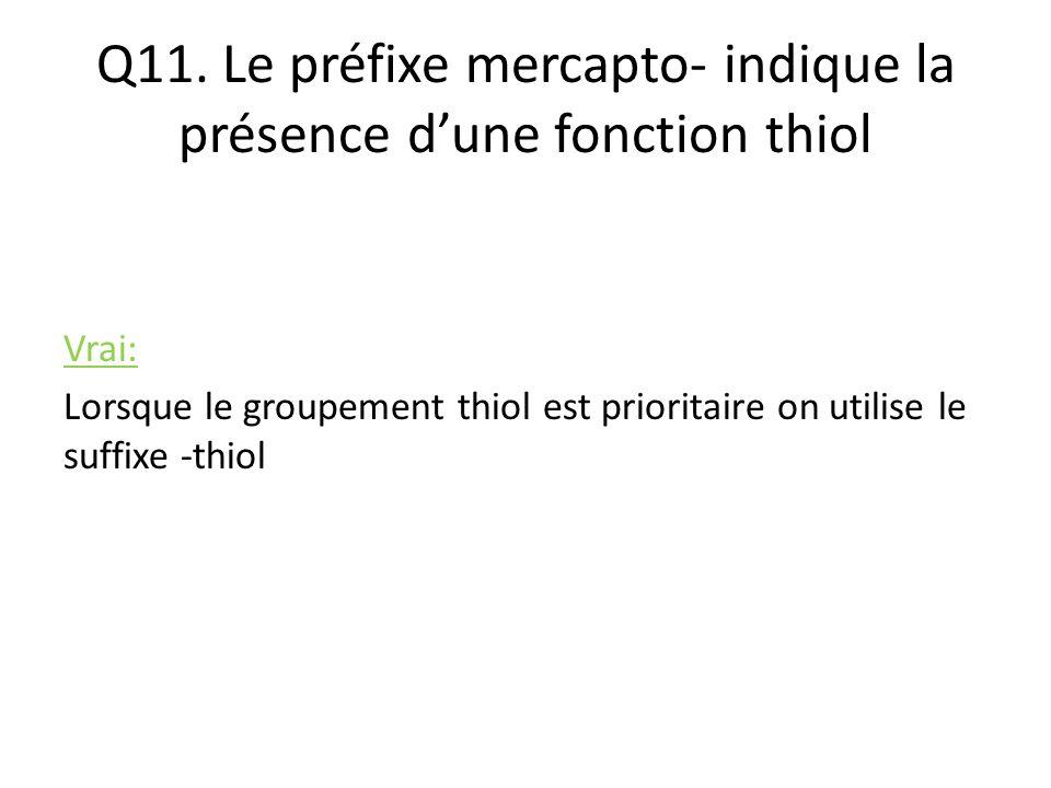 Q11. Le préfixe mercapto- indique la présence d'une fonction thiol Vrai: Lorsque le groupement thiol est prioritaire on utilise le suffixe -thiol