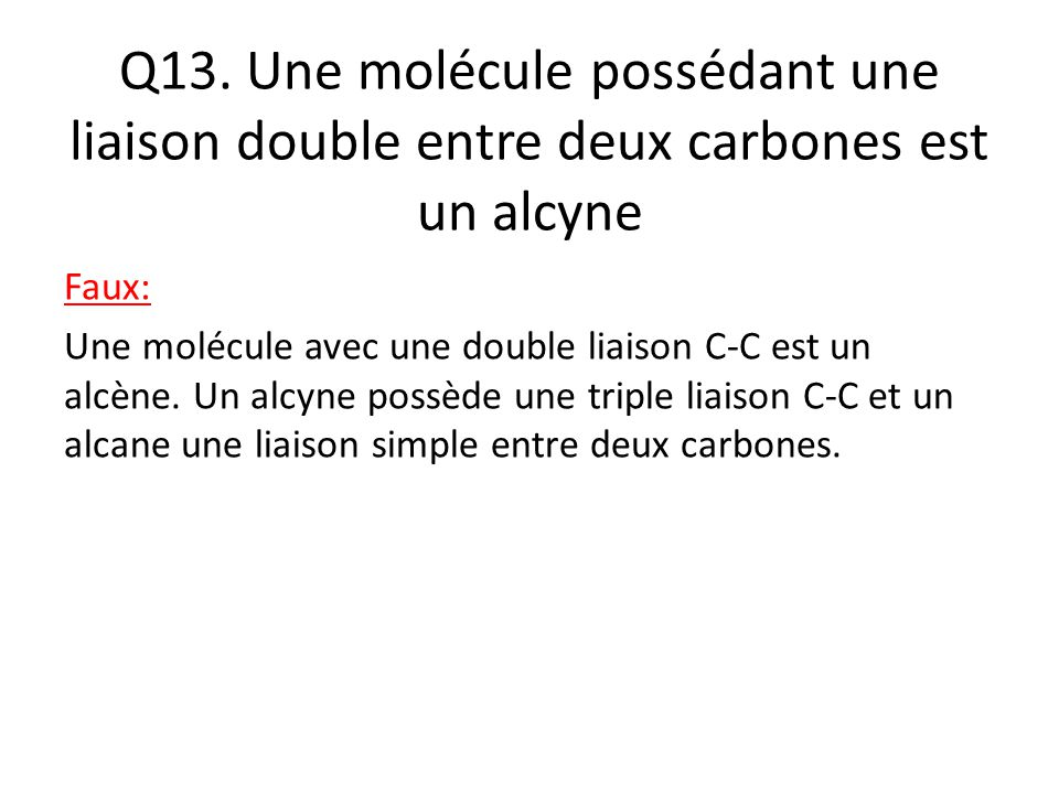 Q13. Une molécule possédant une liaison double entre deux carbones est un alcyne Faux: Une molécule avec une double liaison C-C est un alcène. Un alcy