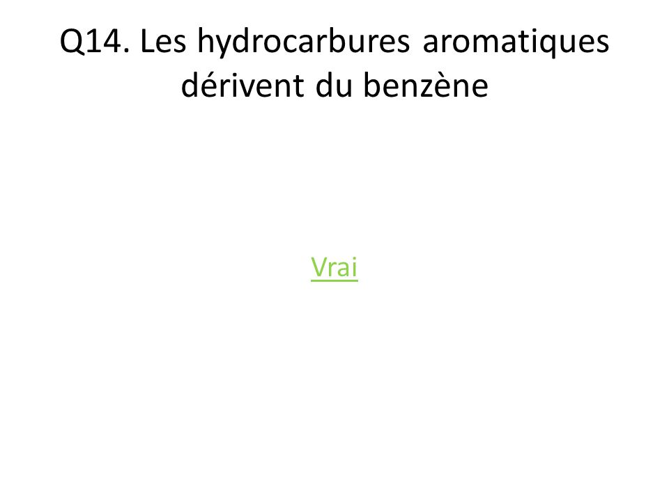 Q14. Les hydrocarbures aromatiques dérivent du benzène Vrai