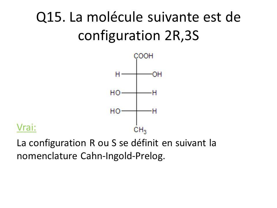 Q15. La molécule suivante est de configuration 2R,3S Vrai: La configuration R ou S se définit en suivant la nomenclature Cahn-Ingold-Prelog.