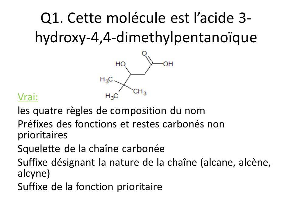 Q1. Cette molécule est l'acide 3- hydroxy-4,4-dimethylpentanoïque Vrai: les quatre règles de composition du nom Préfixes des fonctions et restes carbo