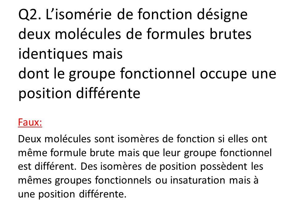Q2. L'isomérie de fonction désigne deux molécules de formules brutes identiques mais dont le groupe fonctionnel occupe une position différente Faux: D