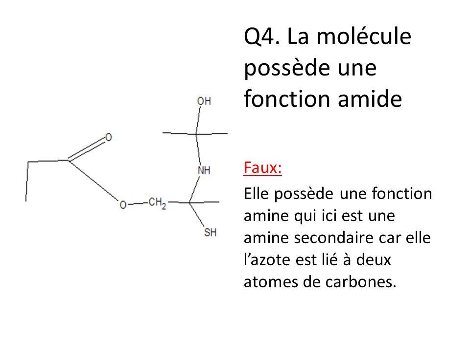 Q4. La molécule possède une fonction amide Faux: Elle possède une fonction amine qui ici est une amine secondaire car elle l'azote est lié à deux atom