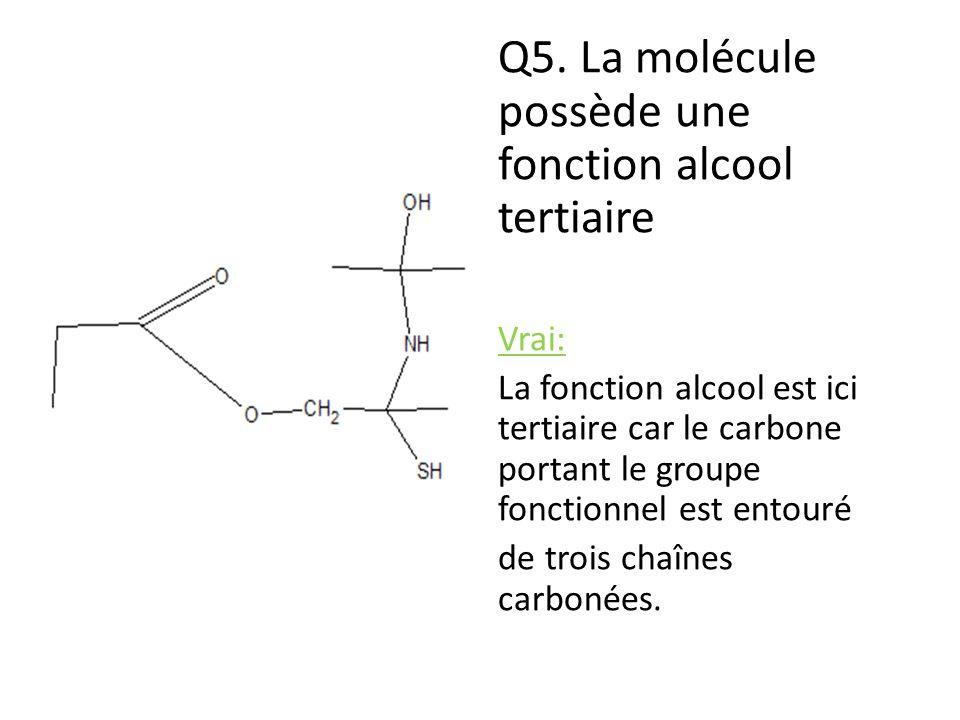 Q5. La molécule possède une fonction alcool tertiaire Vrai: La fonction alcool est ici tertiaire car le carbone portant le groupe fonctionnel est ento