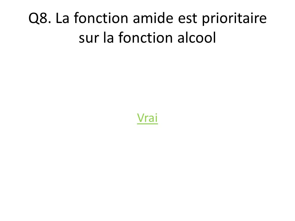 Q8. La fonction amide est prioritaire sur la fonction alcool Vrai