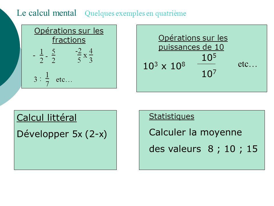 Le calcul mental Quelques exemples en cinquième Tables de multiplication 9x7 mais aussi 42 : 6 Addition, soustraction de nombres relatifs -5+2 -60 – 40150 - (- 850) Mais aussi : calculer la somme de 6 et du produit de 5 par 4 Opérations sur les fractions 9 2 - 5 2 2 5 x 4 3 3 x 1 7 etc… 5 8 + 3 8
