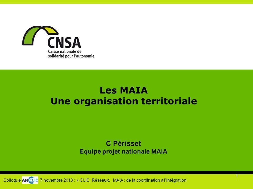 1 Les MAIA Une organisation territoriale C Périsset E quipe projet nationale MAIA Colloque 7 novembre 2013 : « CLIC, Réseaux…MAIA : de la coordination à l'intégration