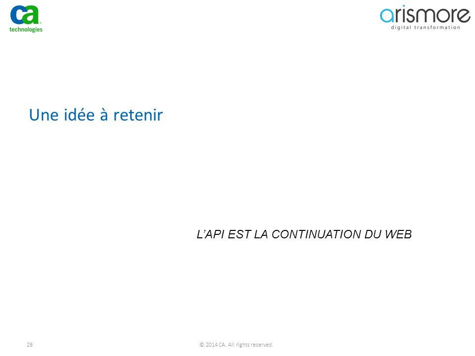 29© 2014 CA. All rights reserved. Une idée à retenir L'API EST LA CONTINUATION DU WEB