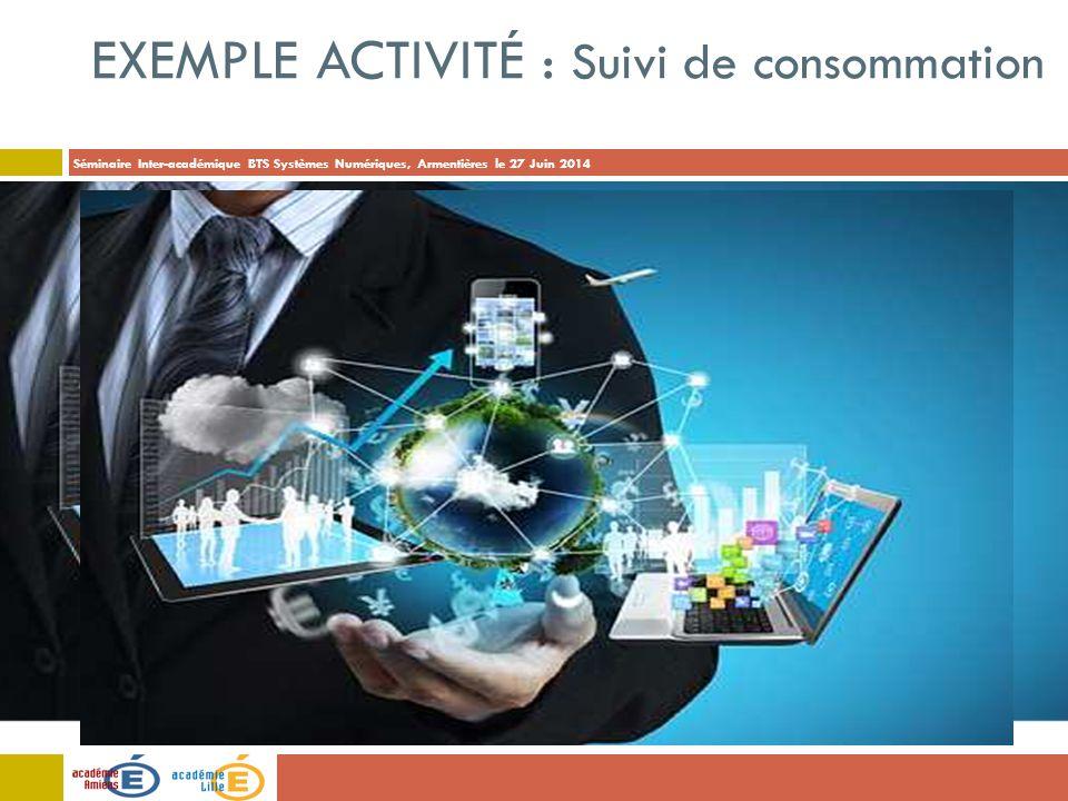 Séminaire Inter-académique BTS Systèmes Numériques, Armentières le 27 Juin 2014 EXEMPLE ACTIVITÉ : Suivi de consommation