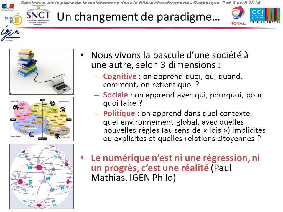 Séminaire sur la place de la maintenance dans la filière chaudronnerie – Dunkerque 2 et 3 avril 2014 Un changement de paradigme… Nous vivons la bascule d'une société à une autre, selon 3 dimensions : – Cognitive : on apprend quoi, où, quand, comment, on retient quoi .