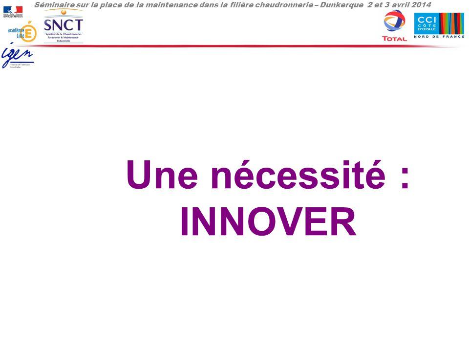 Séminaire sur la place de la maintenance dans la filière chaudronnerie – Dunkerque 2 et 3 avril 2014 Une nécessité : INNOVER