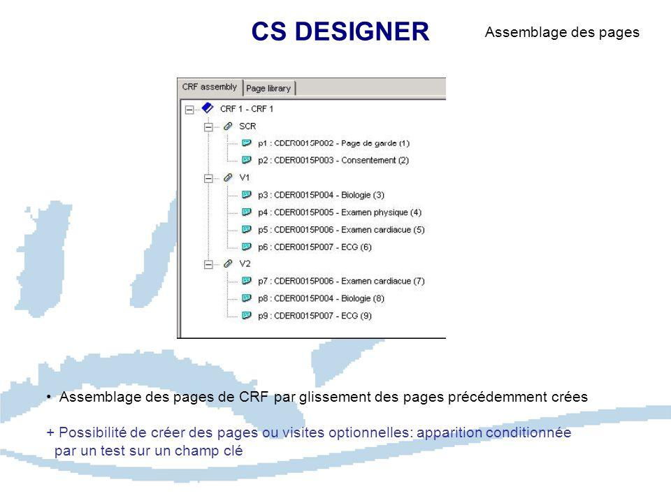 CS DESIGNER Assemblage des pages Assemblage des pages de CRF par glissement des pages précédemment crées + Possibilité de créer des pages ou visites optionnelles: apparition conditionnée par un test sur un champ clé