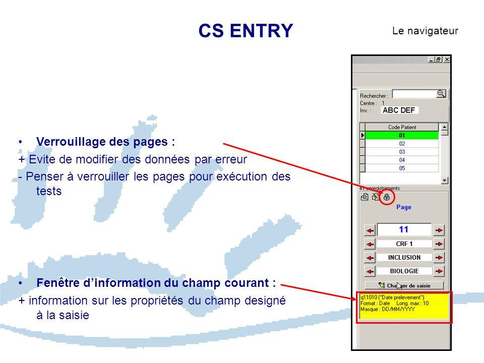 CS ENTRY Le navigateur Verrouillage des pages : + Evite de modifier des données par erreur - Penser à verrouiller les pages pour exécution des tests Fenêtre d'information du champ courant : + information sur les propriétés du champ designé à la saisie