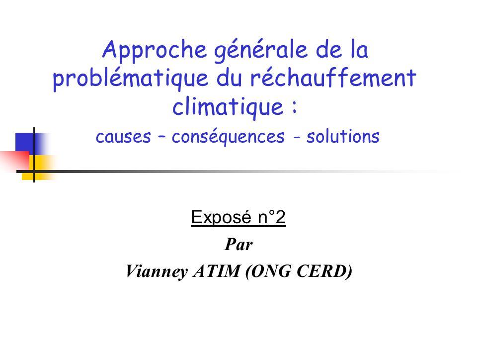 Exposé n°2 Par Vianney ATIM (ONG CERD) Approche générale de la problématique du réchauffement climatique : causes – conséquences - solutions