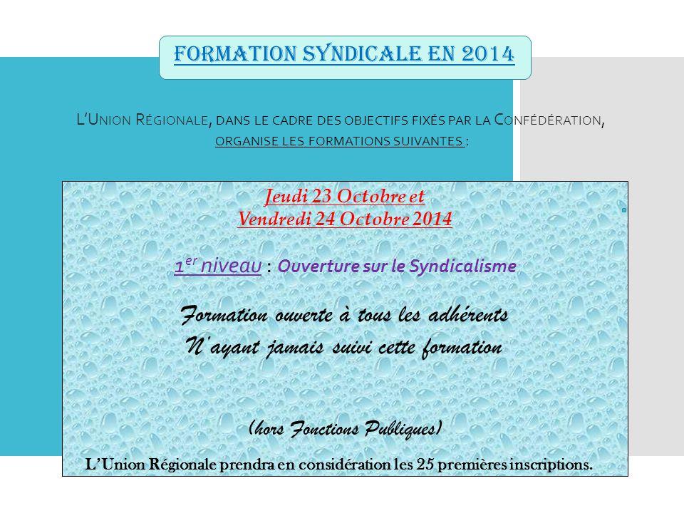 FORMATION SYNDICALE en 2014 L'U NION R ÉGIONALE, DANS LE CADRE DES OBJECTIFS FIXÉS PAR LA C ONFÉDÉRATION, ORGANISE LES FORMATIONS SUIVANTES : Jeudi 23 Octobre et Vendredi 24 Octobre 2014 1 er niveau : Ouverture sur le Syndicalisme Formation ouverte à tous les adhérents N'ayant jamais suivi cette formation (hors Fonctions Publiques) L'Union Régionale prendra en considération les 25 premières inscriptions.