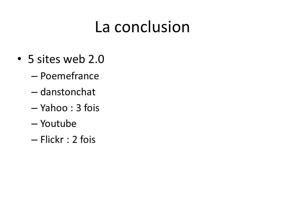 La conclusion 5 sites web 2.0 – Poemefrance – danstonchat – Yahoo : 3 fois – Youtube – Flickr : 2 fois