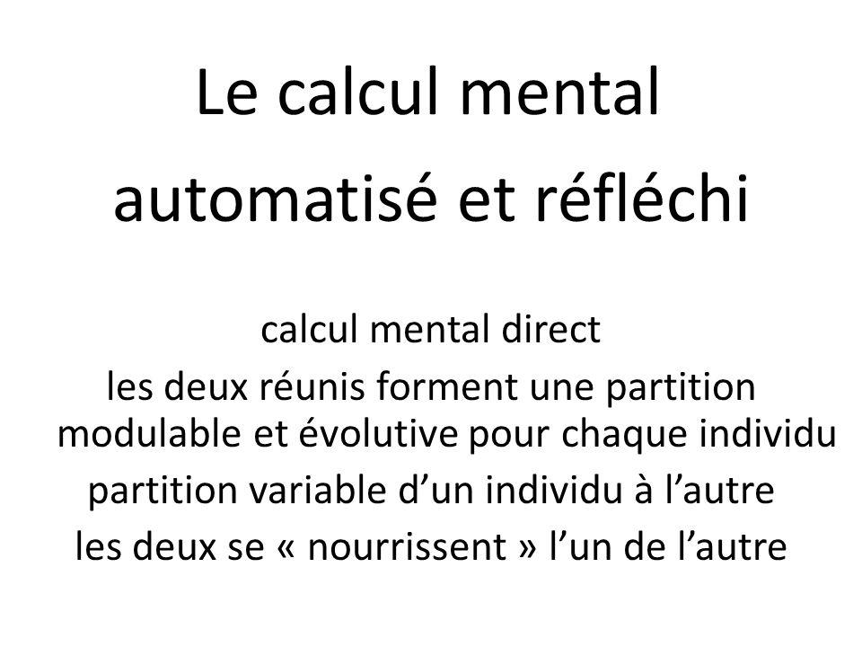 Le calcul mental automatisé et réfléchi calcul mental direct les deux réunis forment une partition modulable et évolutive pour chaque individu partition variable d'un individu à l'autre les deux se « nourrissent » l'un de l'autre