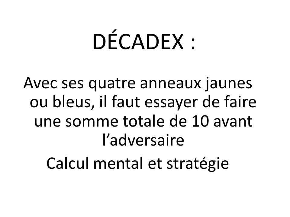 DÉCADEX : Avec ses quatre anneaux jaunes ou bleus, il faut essayer de faire une somme totale de 10 avant l'adversaire Calcul mental et stratégie