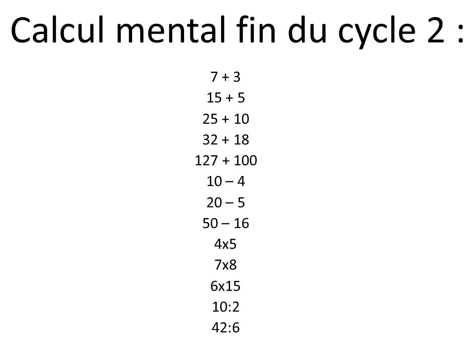 Calcul mental fin du cycle 2 : 7 + 3 15 + 5 25 + 10 32 + 18 127 + 100 10 – 4 20 – 5 50 – 16 4x5 7x8 6x15 10:2 42:6