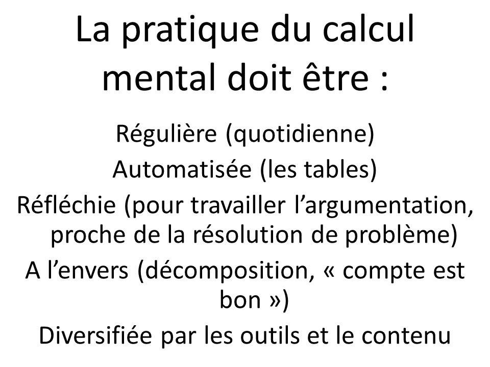 La pratique du calcul mental doit être : Régulière (quotidienne) Automatisée (les tables) Réfléchie (pour travailler l'argumentation, proche de la résolution de problème) A l'envers (décomposition, « compte est bon ») Diversifiée par les outils et le contenu