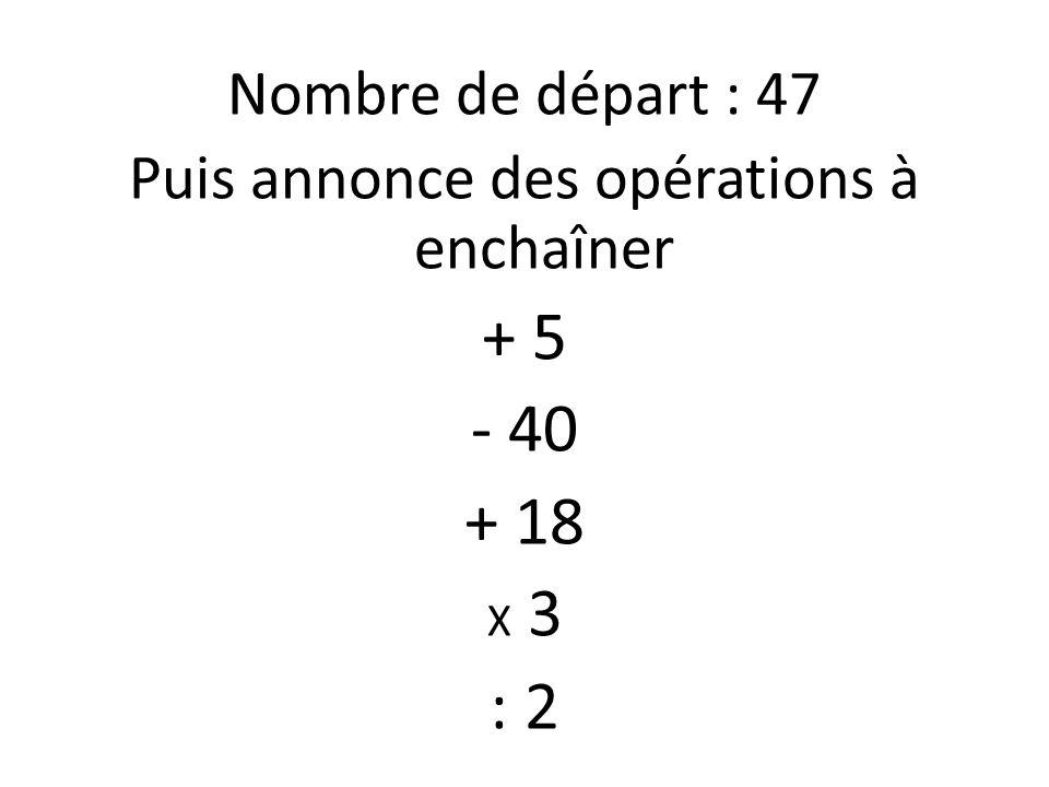 Nombre de départ : 47 Puis annonce des opérations à enchaîner + 5 - 40 + 18 X 3 : 2
