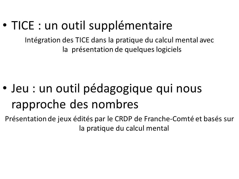 TICE : un outil supplémentaire Intégration des TICE dans la pratique du calcul mental avec la présentation de quelques logiciels Jeu : un outil pédagogique qui nous rapproche des nombres Présentation de jeux édités par le CRDP de Franche-Comté et basés sur la pratique du calcul mental