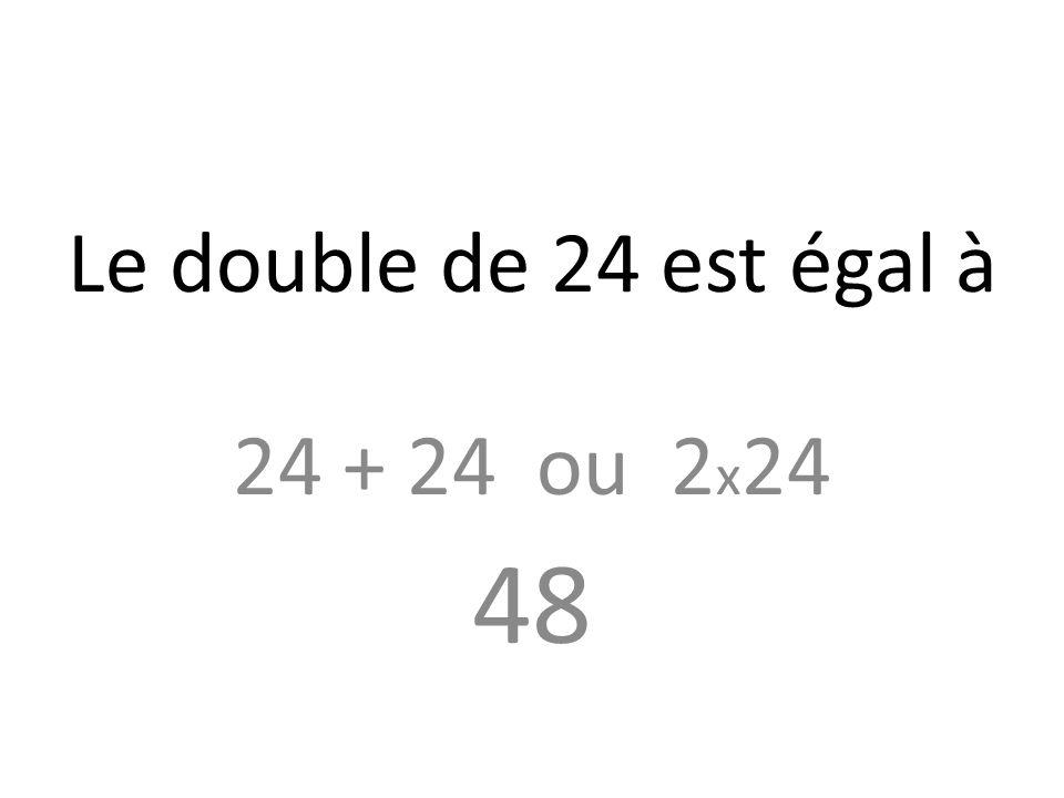 Le double de 24 est égal à 24 + 24 ou 2 x 24 48