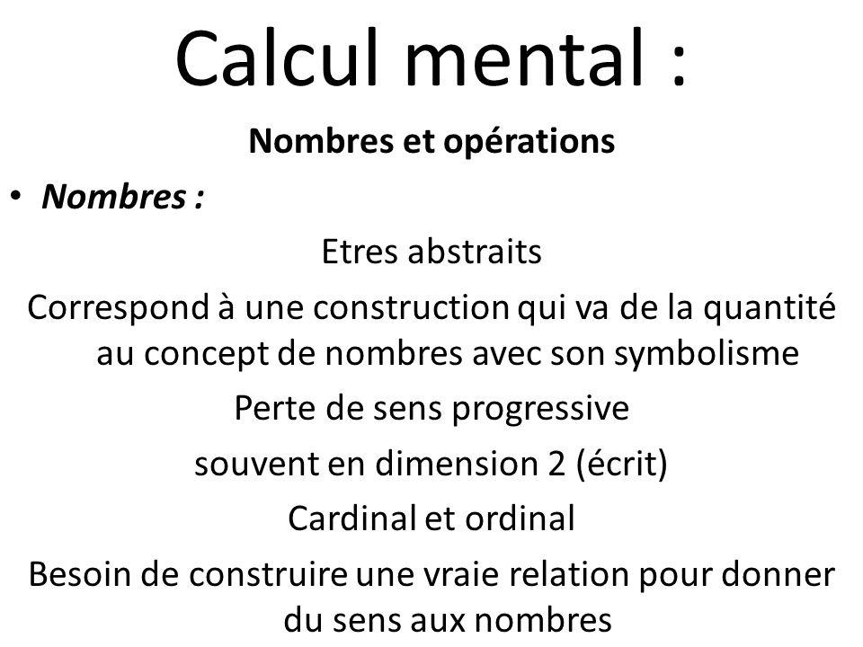 Calcul mental : Nombres et opérations Nombres : Etres abstraits Correspond à une construction qui va de la quantité au concept de nombres avec son symbolisme Perte de sens progressive souvent en dimension 2 (écrit) Cardinal et ordinal Besoin de construire une vraie relation pour donner du sens aux nombres