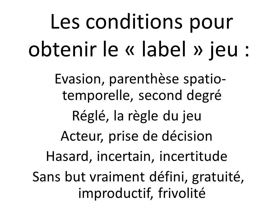 Les conditions pour obtenir le « label » jeu : Evasion, parenthèse spatio- temporelle, second degré Réglé, la règle du jeu Acteur, prise de décision Hasard, incertain, incertitude Sans but vraiment défini, gratuité, improductif, frivolité
