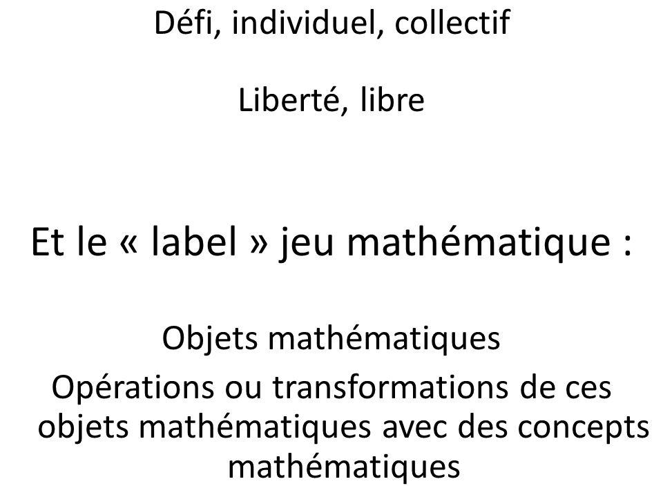 Défi, individuel, collectif Liberté, libre Et le « label » jeu mathématique : Objets mathématiques Opérations ou transformations de ces objets mathématiques avec des concepts mathématiques