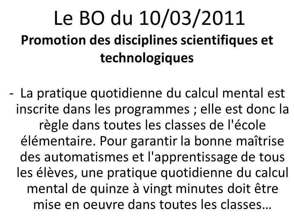 Le BO du 10/03/2011 Promotion des disciplines scientifiques et technologiques -La pratique quotidienne du calcul mental est inscrite dans les programmes ; elle est donc la règle dans toutes les classes de l école élémentaire.