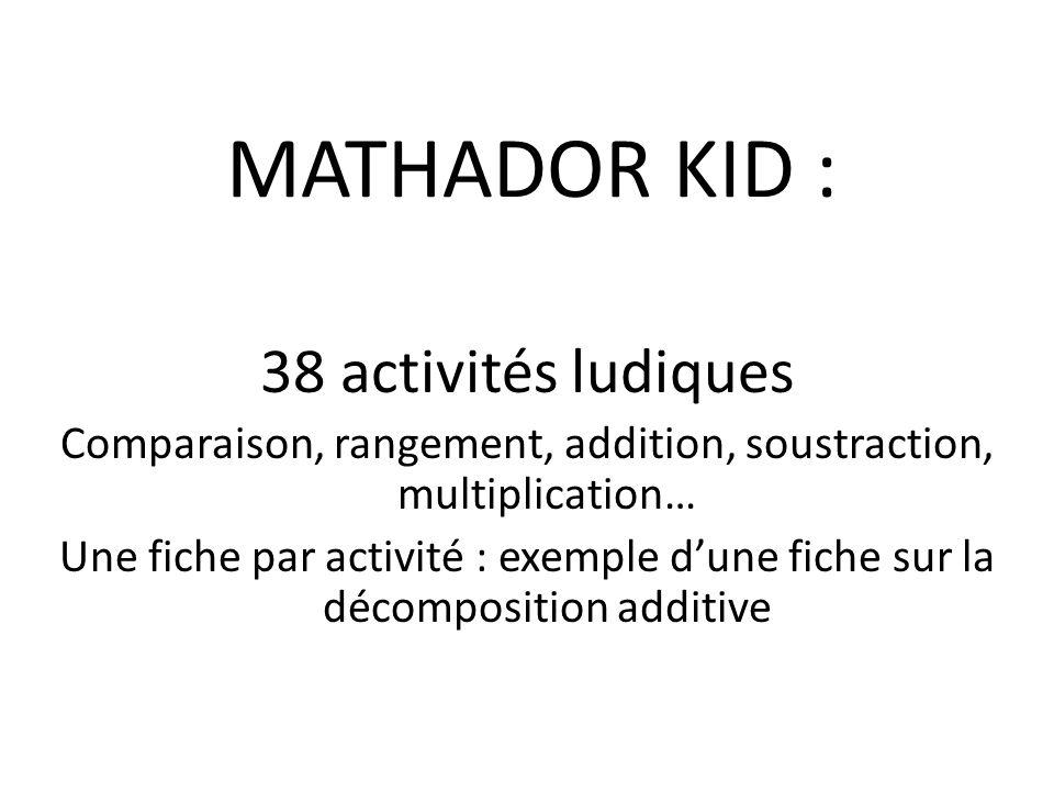 MATHADOR KID : 38 activités ludiques Comparaison, rangement, addition, soustraction, multiplication… Une fiche par activité : exemple d'une fiche sur la décomposition additive