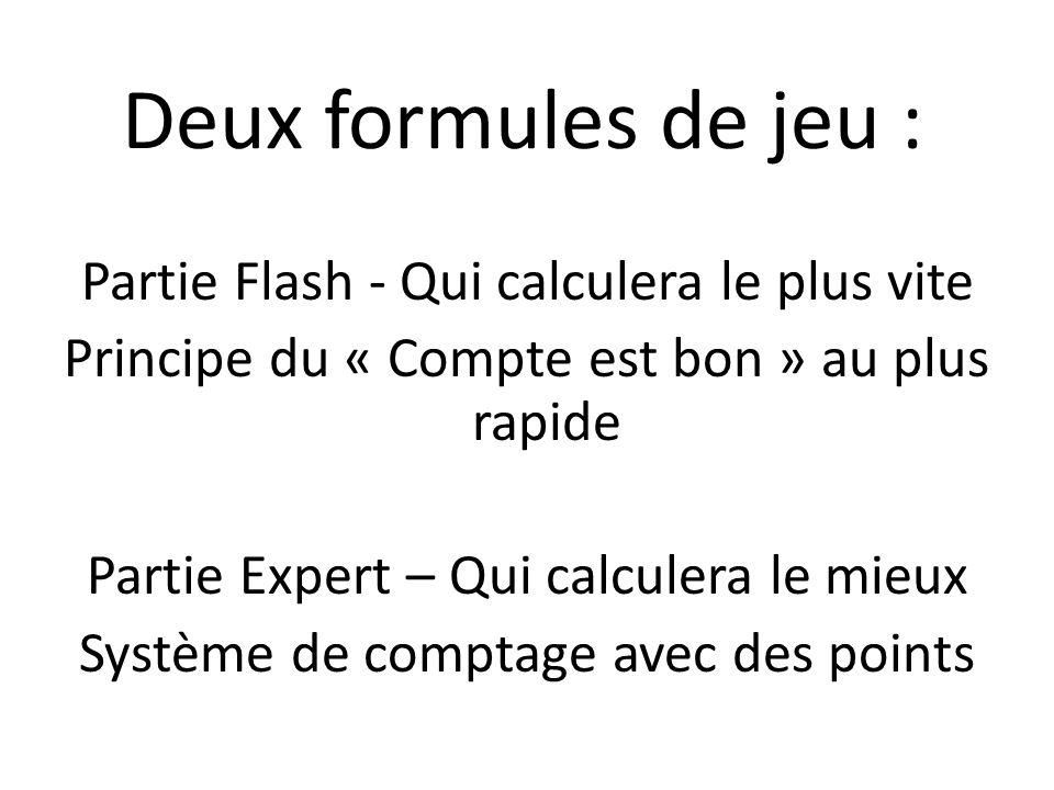 Deux formules de jeu : Partie Flash - Qui calculera le plus vite Principe du « Compte est bon » au plus rapide Partie Expert – Qui calculera le mieux Système de comptage avec des points