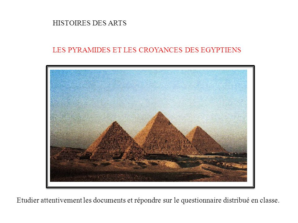HISTOIRES DES ARTS LES PYRAMIDES ET LES CROYANCES DES EGYPTIENS Etudier attentivement les documents et répondre sur le questionnaire distribué en classe.