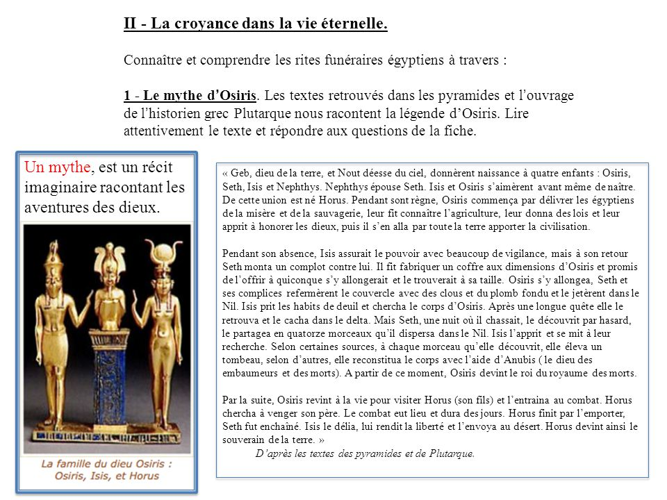 II - La croyance dans la vie éternelle. Connaître et comprendre les rites funéraires égyptiens à travers : 1 - Le mythe d'Osiris. Les textes retrouvés