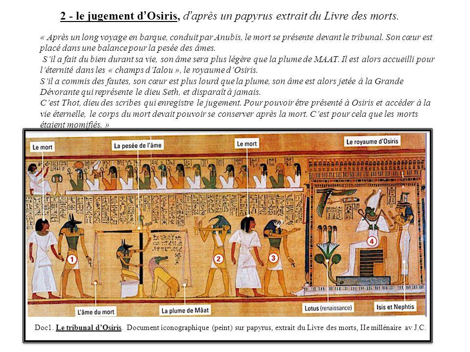 2 - le jugement d'Osiris, d'après un papyrus extrait du Livre des morts. « Après un long voyage en barque, conduit par Anubis, le mort se présente dev