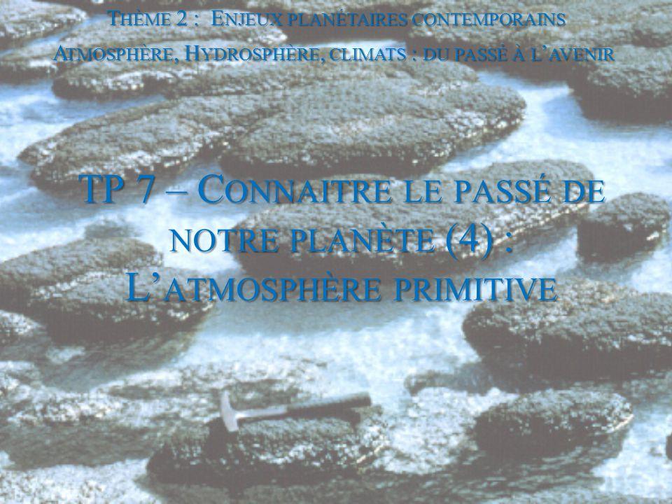 TP 7 – C ONNAITRE LE PASSÉ DE NOTRE PLANÈTE (4) : L' ATMOSPHÈRE PRIMITIVE T HÈME 2 : E NJEUX PLANÉTAIRES CONTEMPORAINS A TMOSPHÈRE, H YDROSPHÈRE, CLIM
