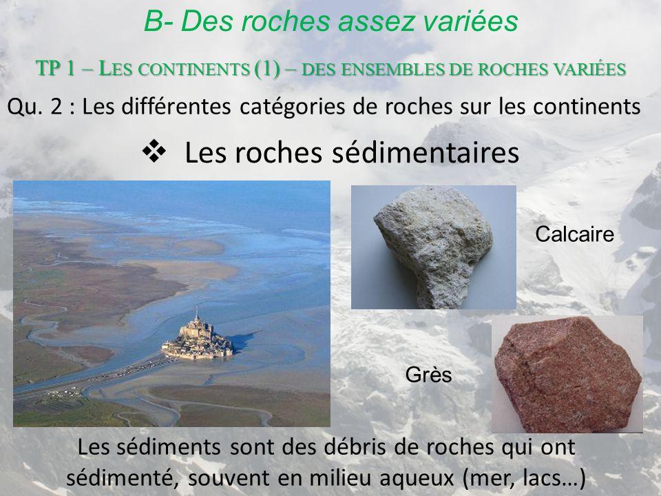 B- Des roches assez variées  Les roches sédimentaires Les sédiments sont des débris de roches qui ont sédimenté, souvent en milieu aqueux (mer, lacs…