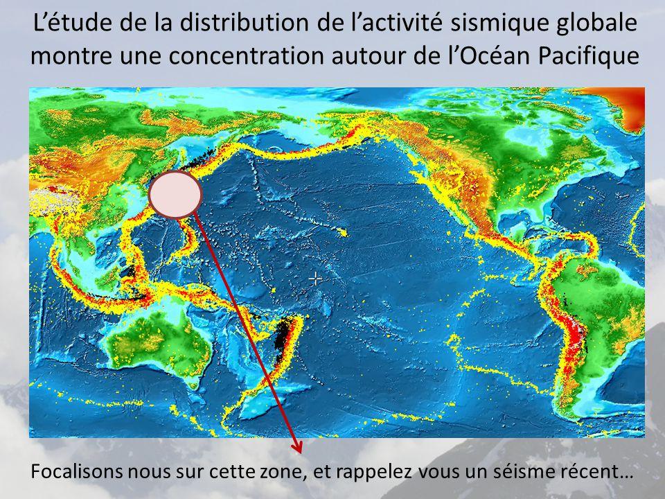 L'étude de la distribution de l'activité sismique globale montre une concentration autour de l'Océan Pacifique Focalisons nous sur cette zone, et rappelez vous un séisme récent…